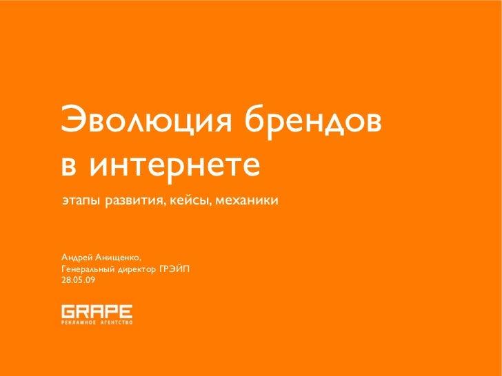 Эволюция брендов в интернете этапы развития, кейсы, механики   Андрей Анищенко, Генеральный директор ГРЭЙП 28.05.09