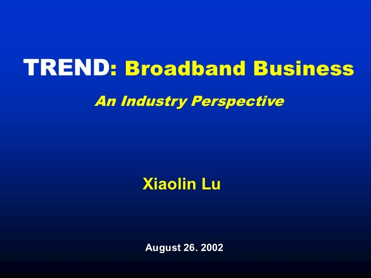 TREND: Broadband Business     An Industry Perspective          Xiaolin Lu           August 26. 2002