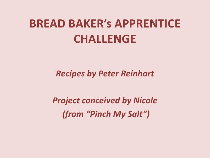 "BREAD BAKER's APPRENTICE CHALLENGE<br />Recipes by Peter Reinhart<br />Project conceived by Nicole<br /> (from ""Pinch My S..."