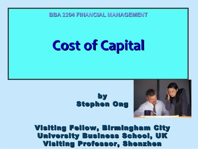 BBA 2204 FINANCIAL MANAGEMENT  Cost of Capital Cost of Capital by Stephen Ong Visiting Fellow, Birmingham City University ...