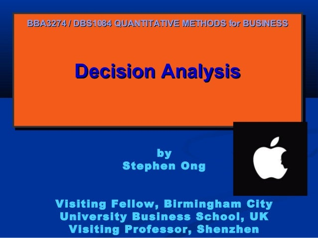 BBA3274 / DBS1084 QUANTITATIVE METHODS for BUSINESS  Decision Analysis Decision Analysis  by Stephen Ong Visiting Fellow, ...