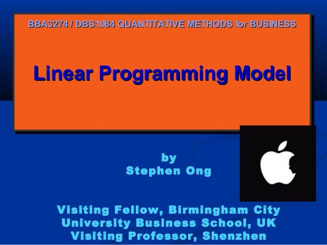 BBA3274 / DBS1084 QUANTITATIVE METHODS for BUSINESS  Linear Programming Model Linear Programming Model  by Stephen Ong Vis...