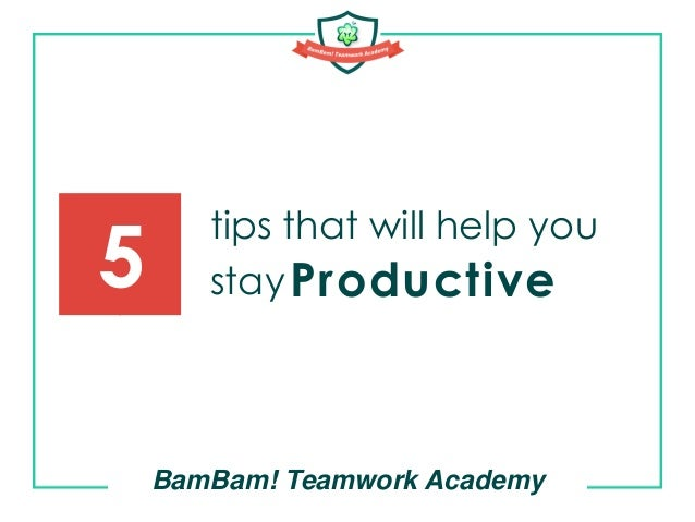 tips that will help you stay BamBam! Teamwork Academy 5 Productive