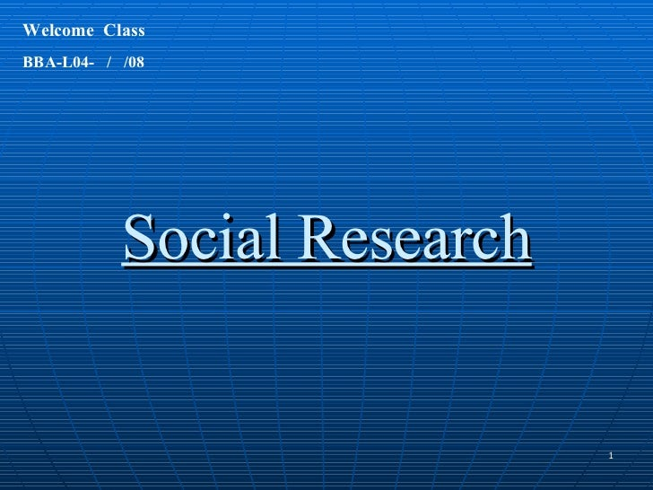 Social Research Welcome  Class  BBA-L04-  /  /08