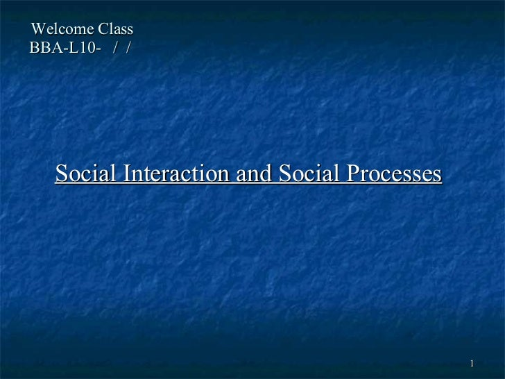 Welcome Class  BBA-L10-  /  /  Social Interaction and Social Processes