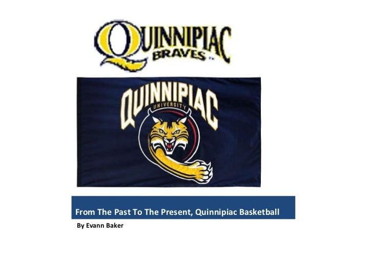 From The Past To The Present, Quinnipiac Basketball <ul><li>By Evann Baker </li></ul>