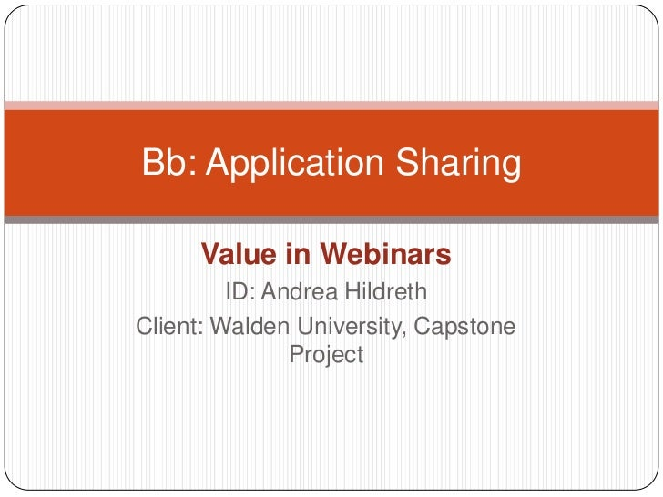 Value in Webinars<br />ID: Andrea Hildreth<br />Client: Walden University, Capstone Project<br />Bb: Application Sharing<b...