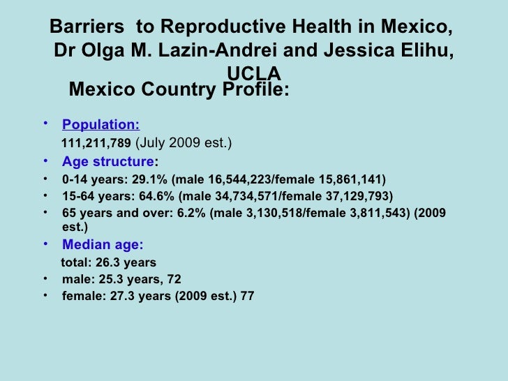 Barriers  to Reproductive Health in Mexico,  Dr Olga M. Lazin-Andrei and Jessica Elihu, UCLA <ul><ul><li>Mexico Country Pr...