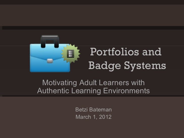Portfolios and  Badge Systems Motivating Adult Learners with Authentic Learning Environments Betzi Bateman March 1, 2012