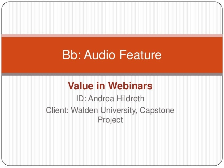 Value in Webinars<br />ID: Andrea Hildreth<br />Client: Walden University, Capstone Project<br />Bb: Audio Feature<br />