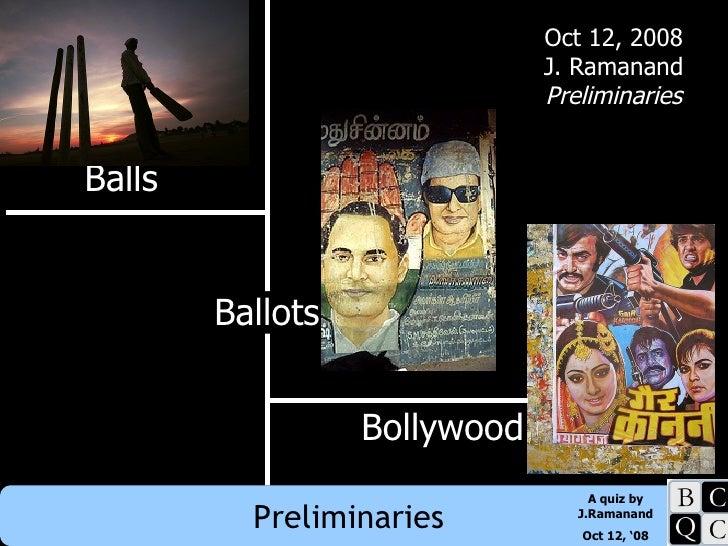 Balls Bollywood Ballots Oct 12, 2008 J. Ramanand Preliminaries