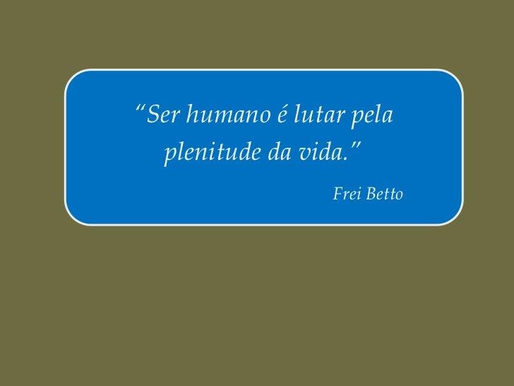 """Ser humano é lutar pela  plenitude da vida.""                  Frei Betto"
