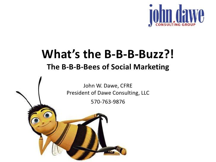 What's the B-B-B-Buzz?!The B-B-B-Bees of Social Marketing<br />John W. Dawe, CFREPresident of Dawe Consulting, LLC<br />57...