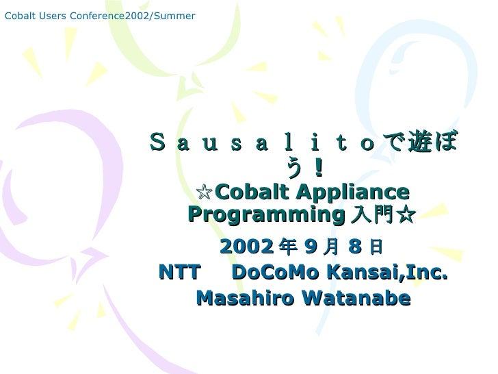 Sausalitoで遊ぼう ! ☆Cobalt Appliance Programming 入門☆ 2002 年 9 月 8 日 NTT   DoCoMo Kansai,Inc. Masahiro Watanabe Cobalt Users C...