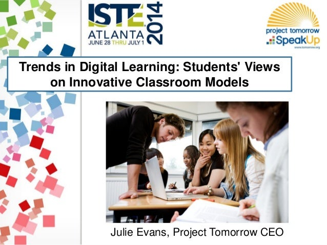 Trends in Digital Learning: Students' Views on Innovative Classroom Models Julie Evans, Project Tomorrow CEO