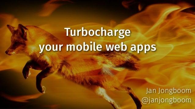 Turbocharge your mobile web apps  Jan Jongboom @janjongboom