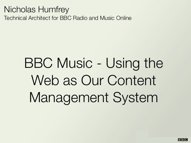 Nicholas HumfreyTechnical Architect for BBC Radio and Music Online       BBC Music - Using the        Web as Our Content  ...