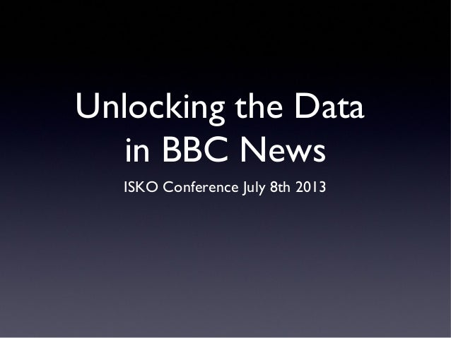 Unlocking the Data in BBC News ISKO Conference July 8th 2013