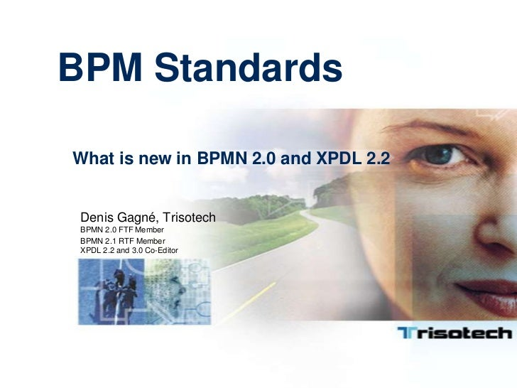 BPM StandardsWhat is new in BPMN 2.0 and XPDL 2.2 Denis Gagné, Trisotech BPMN 2.0 FTF Member BPMN 2.1 RTF Member XPDL 2.2 ...