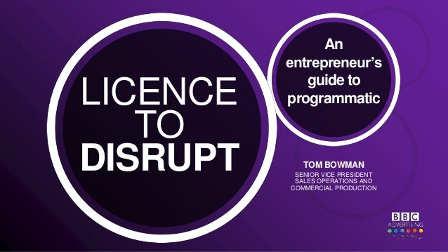 LICENCE TO DISRUPT An entrepreneur's guide to programmatic TOM BOWMAN SENIOR VICE PRESIDENT SALES OPERATIONS AND COMMERCIA...
