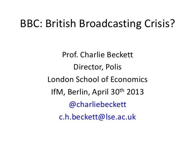 BBC: British Broadcasting Crisis?Prof. Charlie BeckettDirector, PolisLondon School of EconomicsIfM, Berlin, April 30th 201...