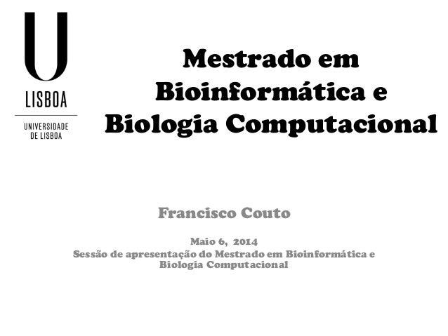 Mestrado em Bioinformática e Biologia Computacional Francisco Couto Maio 6, 2014 Sessão de apresentação do Mestrado em Bio...