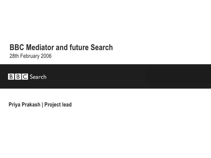 BBC Mediator and future Search   28th February 2006 Priya Prakash | Project lead