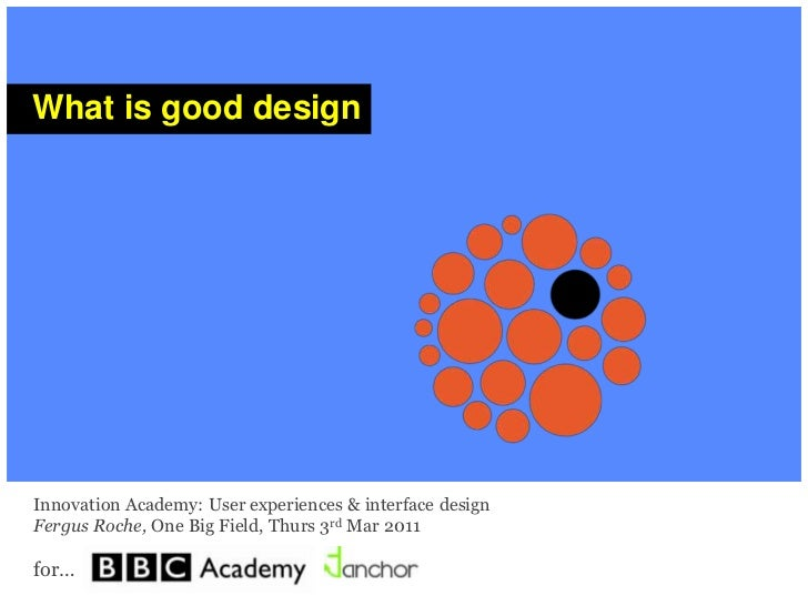 One Big Field<br />What is good design…<br />Innovation Academy: user experiences & interface design <br />Fergus Roche, O...
