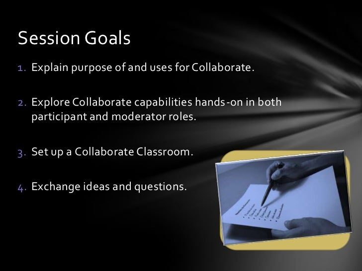 Session Goals1. Explain purpose of and uses for Collaborate.2. Explore Collaborate capabilities hands-on in both   partici...