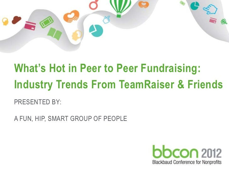 What's Hot in Peer to Peer Fundraising:     Industry Trends From TeamRaiser & Friends     PRESENTED BY:     A FUN, HIP, SM...