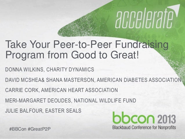 10/7/2013 #bbcon 1 Take Your Peer-to-Peer Fundraising Program from Good to Great! DONNA WILKINS, CHARITY DYNAMICS DAVID MC...