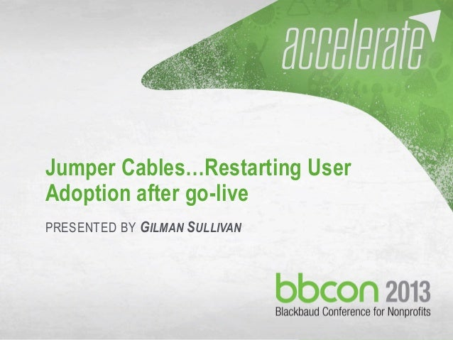 Jumper Cables…Restarting User Adoption after go-live PRESENTED BY GILMAN SULLIVAN  10/23/2013  #bbcon  1
