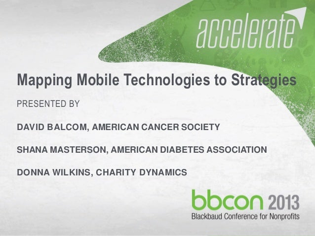 10/7/2013 #bbcon 1 Mapping Mobile Technologies to Strategies PRESENTED BY DAVID BALCOM, AMERICAN CANCER SOCIETY SHANA MAST...
