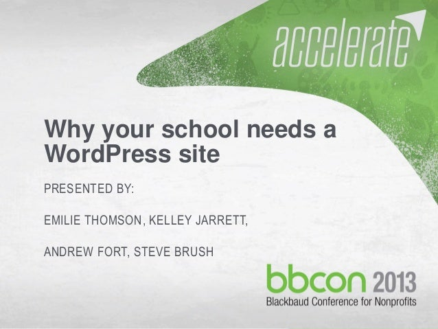 10/7/2013 #bbcon 1 Why your school needs a WordPress site PRESENTED BY: EMILIE THOMSON, KELLEY JARRETT, ANDREW FORT, STEVE...