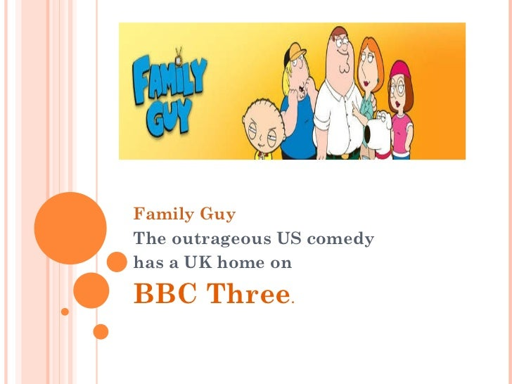 Family Guy The outrageous US comedy  has a UK home on  BBC Three .