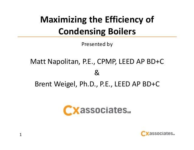 MaximizingtheEfficiencyof CondensingBoilers Presentedby  MattNapolitan,P.E.,CPMP,LEEDAPBD+C & BrentWeigel,P...