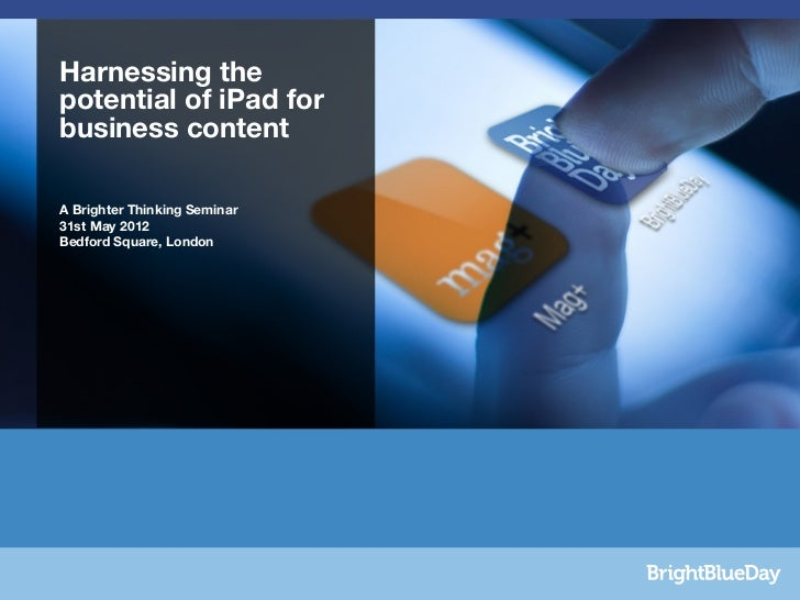 Bright BlueDay  Harnessing the  potential of iPad forMAG+Seminar content  businessDRAFT 1   A Brighter Thinking Seminar   ...