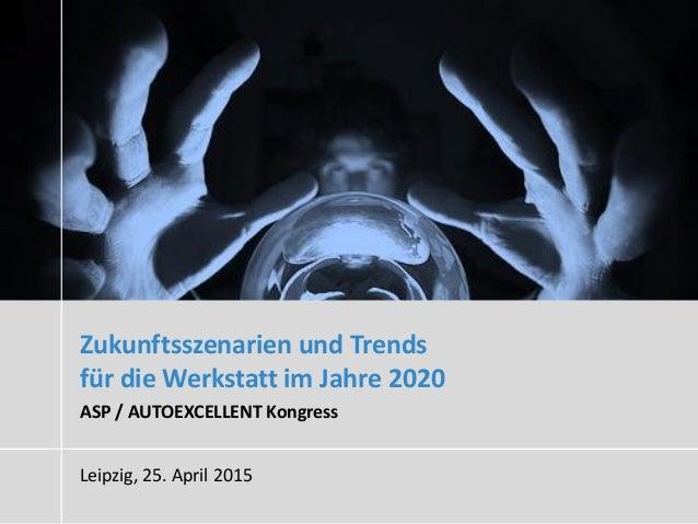 Zukunftsszenarien und Trends für die Werkstatt im Jahre 2020 ASP / AUTOEXCELLENT Kongress Leipzig, 25. April 2015
