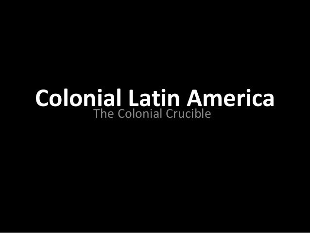 Colonial Latin AmericaThe Colonial Crucible