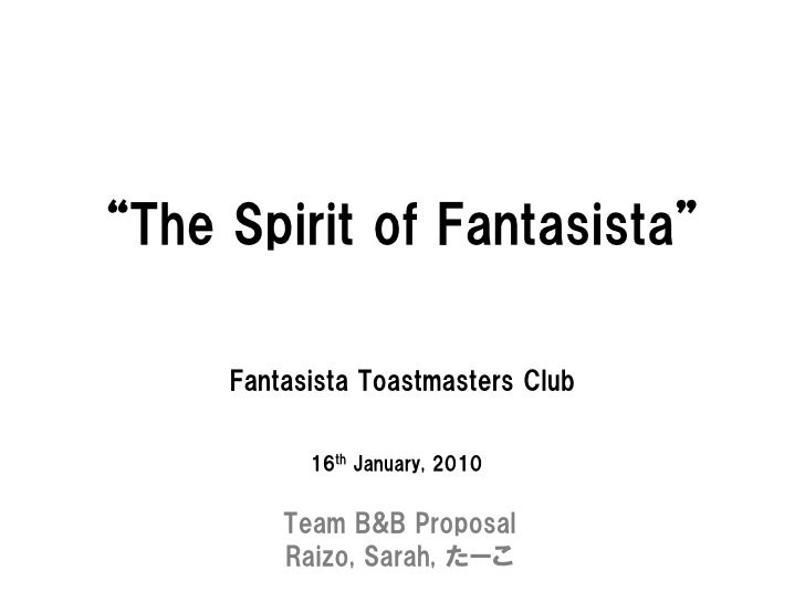 """The Spirit of Fantasista""       Fantasista Toastmasters Club             16th January, 2010            Team B&B Proposal ..."