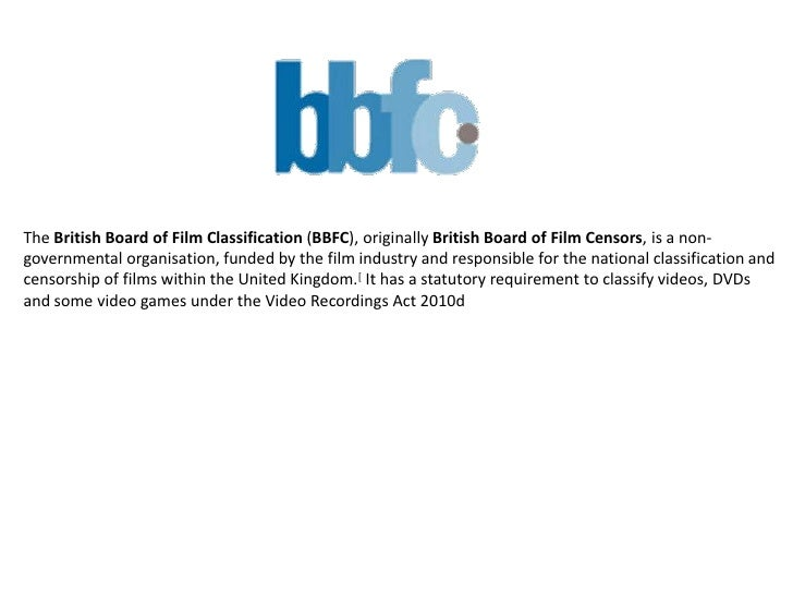 The British Board of Film Classification (BBFC), originally British Board of Film Censors, is a non-governmental organisat...