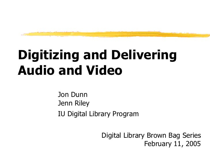 Digitizing and Delivering Audio and Video Jon Dunn Jenn Riley IU Digital Library Program Digital Library Brown Bag Series ...