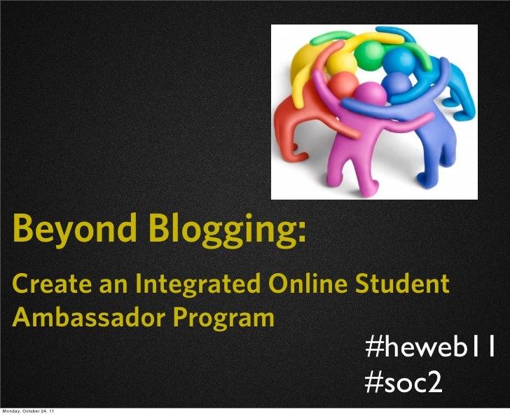 Beyond Blogging:   Create an Integrated Online Student   Ambassador Program                               #heweb11        ...