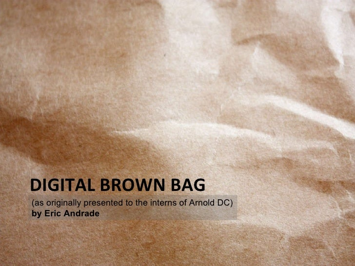 DIGITAL BROWN BAG (as originally presented to the interns of Arnold DC) by Eric Andrade