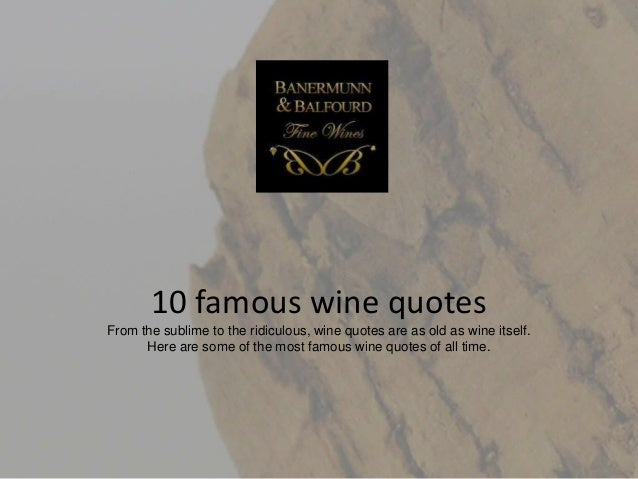 10 famous wine quotes From the sublime to the ridiculous, wine quotes are as old as wine itself. Here are some of the most...