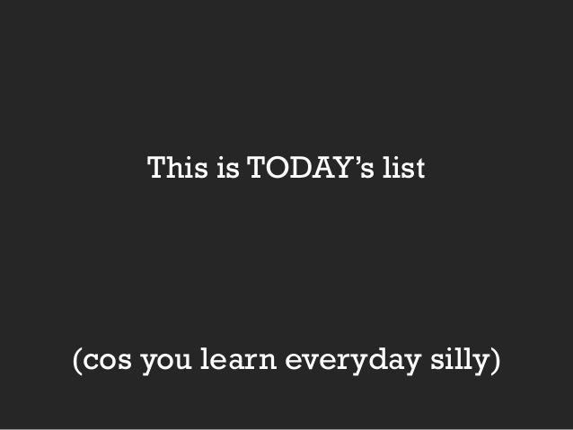 This is TODAY's list  (cos you learn everyday silly)