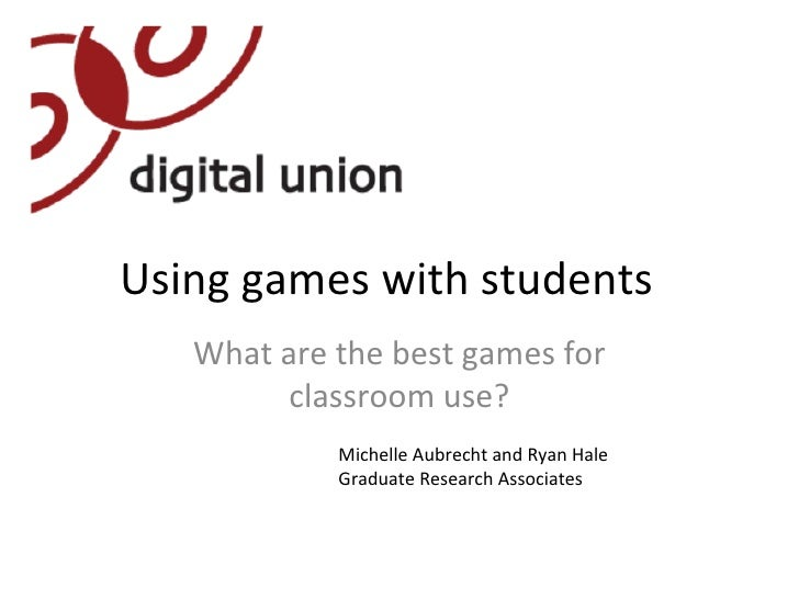 Using games with students What are the best games for classroom use? Michelle Aubrecht and Ryan Hale Graduate Research Ass...