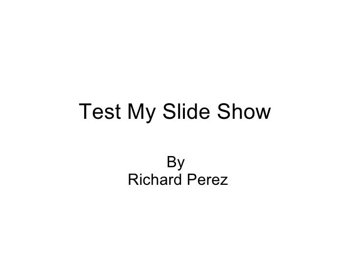Test My Slide Show  By  Richard Perez