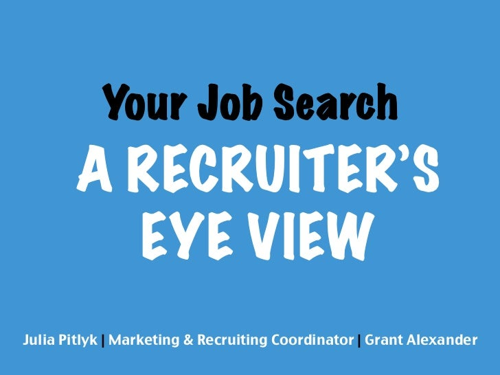 Your Job Search        A RECRUITER'S          EYE VIEWJulia Pitlyk | Marketing & Recruiting Coordinator | Grant Alexander