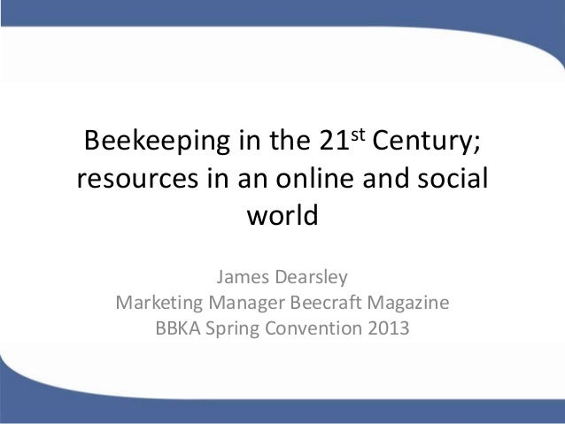 Beekeeping in the 21st Century;resources in an online and socialworldJames DearsleyMarketing Manager Beecraft MagazineBBKA...